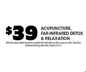 $39 Acupuncture, Far-infrared Detox & Relaxation. With this coupon. Most insurance accepted. Not valid with any other coupon or offer. Cannot be combined with any other offer. Expires 5-5-17.