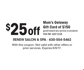 $25 off Mom's Getaway Gift Card of $150. Good toward any service or products. YOU PAY JUST $125. With this coupon. Not valid with other offers or prior services. Expires 6/9/17.