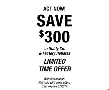 Limited time offer ACT NOW! SAVE $300 in Utility Co. & Factory Rebates. With this coupon. Not valid with other offers. Offer expires 6/30/17.