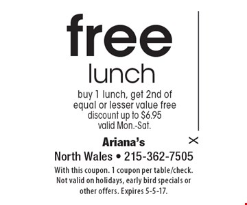 Free lunch buy 1 lunch, get 2nd of equal or lesser value free discount up to $6.95 valid Mon.-Sat. With this coupon. 1 coupon per table/check. Not valid on holidays, early bird specials or other offers. Expires 5-5-17.