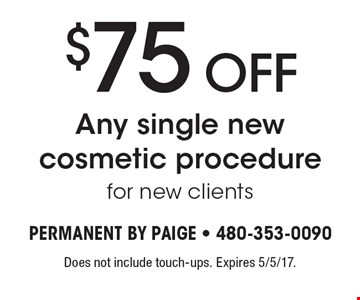 $75 OFF Any single new cosmetic procedure for new clients. Does not include touch-ups. Expires 5/5/17.