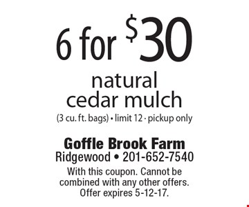 6 for $30 natural cedar mulch (3 cu. ft. bags) - limit 12 - pickup only. With this coupon. Cannot be combined with any other offers. Offer expires 5-12-17.