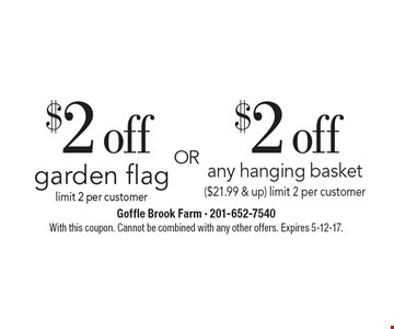 $2 off garden flag, limit 2 per customer OR $2 off any hanging basket ($21.99 & up) limit 2 per customer. With this coupon. Cannot be combined with any other offers. Expires 5-12-17.