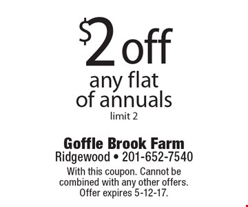 $2 off any flat of annuals, limit 2. With this coupon. Cannot be combined with any other offers. Offer expires 5-12-17.