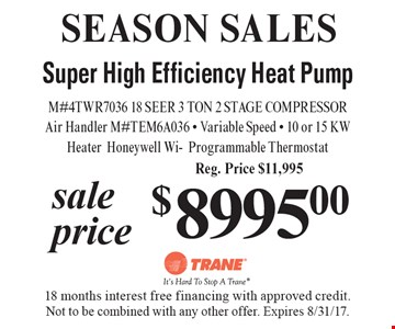 SEASON SALES - $8995.00 sale price Super High Efficiency Heat Pump. M#4TWR7036 18 SEER 3 TON 2 STAGE COMPRESSOR Air Handler M#TEM6A036 - Variable Speed - 10 or 15 KW Heater Honeywell Wi-Programmable Thermostat Reg. Price $11,995. 18 months interest free financing with approved credit. Not to be combined with any other offer. Expires 8/31/17.