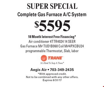 SUPER SPECIAL - $5595 Complete Gas Furnace A/C System. 18 Month Interest Free Financing*. Air conditioner 4TTR4024 14 SEER. Gas Furnace M# TUD1B060 Coil M#4PXCBU24 programmable Thermostat, Slab, labor. *With approved credit. Not to be combined with any other offers. Expires 8/31/17