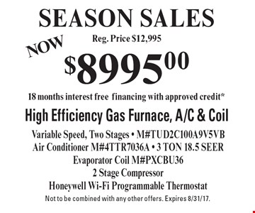 SEASON SALES - $8995.00 High Efficiency Gas Furnace, A/C & Coil. Variable Speed, Two Stages - M#TUD2C100A9V5VB Air Conditioner M#4TTR7036A - 3 TON 18.5 SEER Evaporator Coil M#PXCBU362 Stage Compressor - Honeywell Wi-Fi Programmable Thermostat. Not to be combined with any other offers. Expires 8/31/17.
