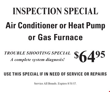 $64.95 INSPECTION special - Air Conditioner or Heat Pump or Gas Furnace. Use This Special if in need of service or repairs. Trouble shooting special. A complete system diagnosis! Service All Brands. Expires 8/31/17.