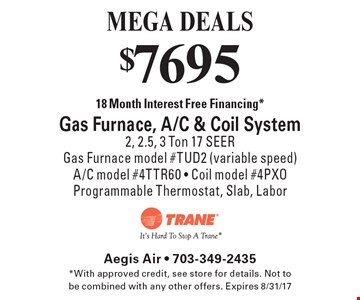 MEGA DEALS - $7695 18 Month Interest Free Financing* Gas Furnace, A/C & Coil System. 2, 2.5, 3 Ton 17 SEER. Gas Furnace model #TUD2 (variable speed) A/C model #4TTR60 - Coil model #4PXO Programmable Thermostat, Slab, Labor. *With approved credit, see store for details. Not to be combined with any other offers. Expires 8/31/17