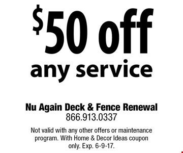 $50 off any service. Not valid with any other offers or maintenance program. With Home & Decor Ideas coupon only. Exp. 6-9-17.