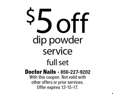 $5 off dip powder service full set. With this coupon. Not valid with other offers or prior services. Offer expires 12-15-17.