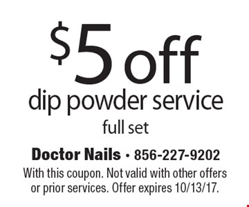 $5 off dip powder service full set. With this coupon. Not valid with other offers or prior services. Offer expires 10/13/17.