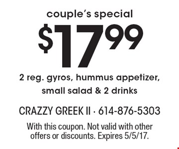 Couple's special $17.99 2 reg. gyros, hummus appetizer, small salad & 2 drinks. With this coupon. Not valid with other offers or discounts. Expires 5/5/17.