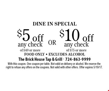 DINE IN Special! $5 off any check of $40 or more OR $10 off any check of $75 or more. Food Only - Excludes Alcohol. With this coupon. One coupon per table. Not valid on delivery or alcohol. We reserve the right to refuse any offers on the coupons. Not valid with other offers. Offer expires 5/19/17.
