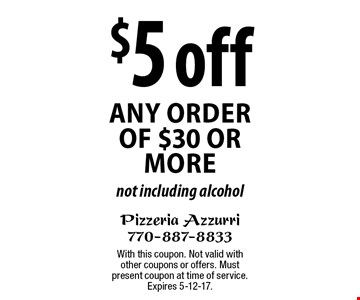$5 off any order of $30 or more. Not including alcohol. With this coupon. Not valid with other coupons or offers. Must present coupon at time of service. Expires 5-12-17.
