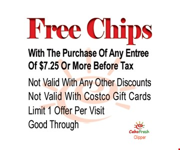 Free Chips with the purchase of any entree of $7.25 or more before tax.