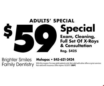 Adults' Special: $59 Exam, Cleaning, Full Set Of X-Rays & Consultation. Reg. $425. With this coupon. For new adult patients only. Not valid with other offers or prior services. Not valid with insurance. Offer expires 9/29/17. CMPC