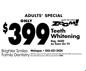 Adults' Special Only $399 Zoom! Teeth Whitening Reg. $600. As Seen On TV. With this coupon. For new patients only. Not valid with other offers or prior services. Not valid with insurance. Offer expires 9/25/17. CMPC
