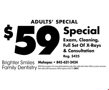 Adults' Special $59 Exam, Cleaning, Full Set Of X-Rays & Consultation. Reg. $425. With this coupon. For new adult patients only. Not valid with other offers or prior services. Not valid with insurance. Offer expires 9/25/17. CMPC