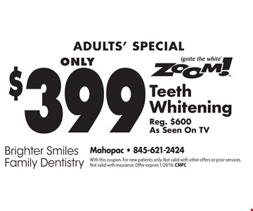 Adults' Special. Only $399 Zoom! Teeth Whitening Reg. $600 As Seen On TV. With this coupon. For new patients only. Not valid with other offers or prior services. Not valid with insurance. Offer expires 1/29/18. CMPC