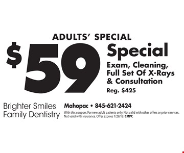 Adults' Special. $59 Exam, Cleaning, Full Set Of X-Rays & Consultation Reg. $425. With this coupon. For new adult patients only. Not valid with other offers or prior services. Not valid with insurance. Offer expires 1/29/18. CMPC