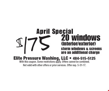 April Special! $175 20 windows (interior/exterior). Storm windows & screens are an additional charge. With this coupon. Some restrictions apply. Offers cannot be combined. Not valid with other offers or prior services. Offer exp. 5-31-17.