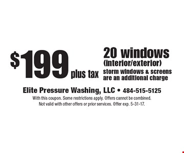 $199 plus tax 20 windows (interior/exterior) storm windows & screens are an additional charge. With this coupon. Some restrictions apply. Offers cannot be combined. Not valid with other offers or prior services. Offer exp. 5-31-17.