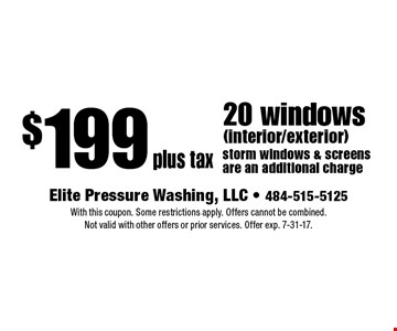 $199 plus tax 20 windows (interior/exterior) storm windows & screens are an additional charge. With this coupon. Some restrictions apply. Offers cannot be combined. Not valid with other offers or prior services. Offer exp. 7-31-17.