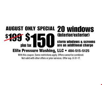 August only special! $150 plus tax 20 windows (interior/exterior) storm windows & screens are an additional charge. With this coupon. Some restrictions apply. Offers cannot be combined. Not valid with other offers or prior services. Offer exp. 8-31-17.