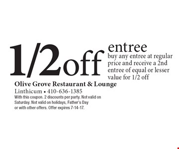 1/2 off entree. Buy any entree at regular price and receive a 2nd entree of equal or lesser value for 1/2 off. With this coupon. 2 discounts per party. Not valid on Saturday. Not valid on holidays, Father's Day or with other offers. Offer expires 7-14-17.