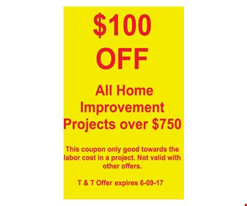 $100 Off All Home Improvement Projects Over $750. This coupon only good towards the labor cost in a project. Not valid with other offers. T&T offer expires 6/9/17.