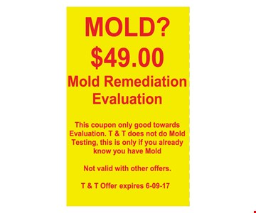 $49 Mold Remediation Evaluation. This coupon only good towards evaluation. T&T does not do Mold Testing, this is only if you already know you have mold. Not valid with other offers T&T offer expires 6/9/17.