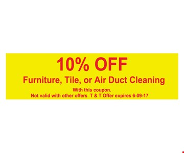 10% OFF Furniture, Tile or Air Duct Cleaning. With this coupon. Not valid with other offers. T&T offer expires 6/9/17.