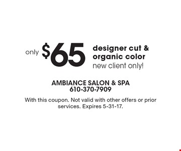 Only $65 designer cut & organic color. New client only! With this coupon. Not valid with other offers or prior services. Expires 5-31-17.