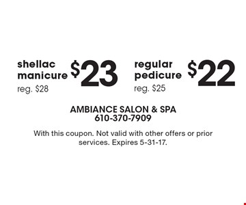 $22 regular pedicure (reg. $25). $23 shellac manicure (reg. $28). With this coupon. Not valid with other offers or prior services. Expires 5-31-17.