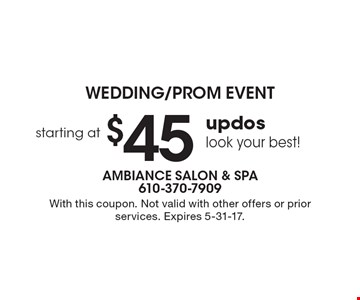 Wedding/Prom Event - Look your best! Updos starting at $45. With this coupon. Not valid with other offers or prior services. Expires 5-31-17.