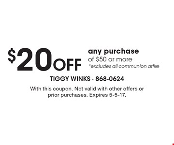 $20 Off any purchase of $50 or more, *excludes all communion attire. With this coupon. Not valid with other offers or prior purchases. Expires 5-5-17.
