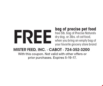 Free bag of precise pet food. Free 5lb. bag of Precise Naturals dry dog, or 3lbs. of cat food, when you bring an empty bag of your favorite grocery store brand. With this coupon. Not valid with other offers or prior purchases. Expires 5-19-17.