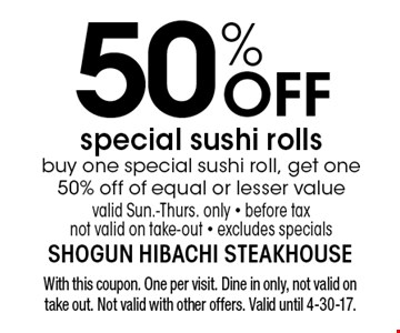50% OFF special sushi rollsbuy one special sushi roll, get one 50% off of equal or lesser valuevalid Sun.-Thurs. only - before tax not valid on take-out - excludes specials. With this coupon. One per visit. Dine in only, not valid on take out. Not valid with other offers. Valid until 4-30-17.