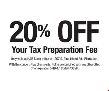 20% OFF Your Tax Preparation Fee. Only valid at H&R Block office at 1267 S. Pine Island Rd., Plantation. With this coupon. New clients only. Not to be combined with any other offer. Offer expiration 5-19-17. Code# 73358.