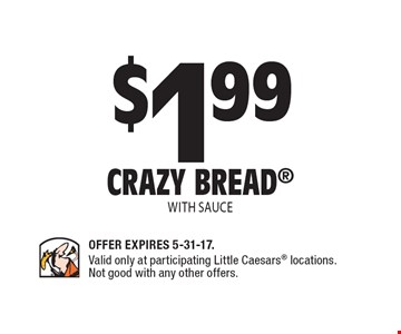 $1.99 Crazy bread with sauce. Offer Expires 5-31-17. Valid only at participating Little Caesars locations. Not good with any other offers.
