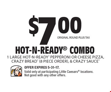 $7.00 Hot-N-Ready Combo 1 Large Hot-N-Ready pepperoni or cheese pizza, Crazy Bread (8 piece order), & Crazy Sauce Original Round plus tax. Offer Expires 5-31-17. Valid only at participating Little Caesars locations. Not good with any other offers.
