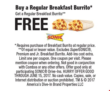 Free Buy a Regular Breakfast Burrito*. Get a Regular Breakfast Burrito**. *Requires purchase of Breakfast Burrito at regular price. **Of equal or lesser value. Excludes SuperSONIC, Premium and Jr. Breakfast Burrito. Add-Ins cost extra. Limit one per coupon. One coupon per visit. Please mention coupon when ordering. Not good in conjunction with Combos or any other offers. Offer good only at participating SONIC Drive-Ins. HURRY! OFFER GOOD THROUGH JUNE 15, 2017. No cash value. Copies, sale, or Internet distribution or auction prohibited. TM &  2017 America's Dive-In Brand Properties LLC