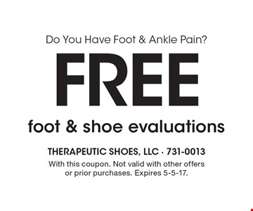 Do You Have Foot & Ankle Pain? Free foot & shoe evaluations. With this coupon. Not valid with other offers or prior purchases. Expires 5-5-17.
