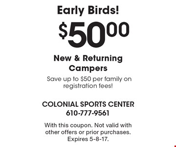 $50.00 New & Returning Campers Save up to $50 per family on registration fees! Early Birds! With this coupon. Not valid with other offers or prior purchases. Expires 5-8-17.