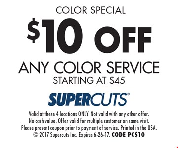 Color Special! $10 off any Color Service starting at $45. Valid at these 4 locations ONLY. Not valid with any other offer. No cash value. Offer valid for multiple customer on same visit. Please present coupon prior to payment of service. Printed in the USA. 2017 Supercuts Inc. Expires 6-26-17. CODE PC$10