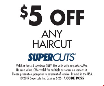 $5 off any haircut. Valid at these 4 locations ONLY. Not valid with any other offer. No cash value. Offer valid for multiple customer on same visit. Please present coupon prior to payment of service. Printed in the USA. 2017 Supercuts Inc. Expires 6-26-17. CODE PC$5