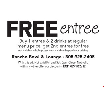 Free entree. Buy 1 entree & 2 drinks at regular menu price, get 2nd entree for free. Not valid on whole pizzas. Not valid on happy hour pricing. With this ad. Not valid Fri. and Sat. 5pm-Close. Not valid with any other offers or discounts. EXPIRES 5/26/17.