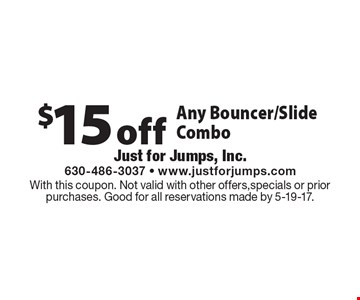 $15 off Any Bouncer/Slide Combo. With this coupon. Not valid with other offers,specials or prior purchases. Good for all reservations made by 5-19-17.