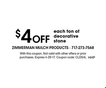 $4 OFF each ton of decorative stone. With this coupon. Not valid with other offers or prior purchases. Expires 4-29-17. Coupon code: CLDS4L